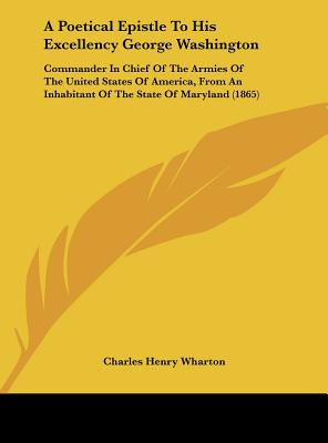 A   Poetical Epistle to His Excellency George Washington: Commander in Chief of the Armies of the United States of America, from an Inhabitant of the by Wharton, Charles Henry [Hardcover]
